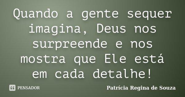 Quando a gente sequer imagina, Deus nos surpreende e nos mostra que Ele está em cada detalhe!... Frase de Patrícia Regina de Souza.