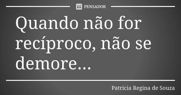Quando não for recíproco, não se demore...... Frase de Patrícia Regina de Souza.