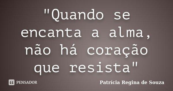 """""""Quando se encanta a alma, não há coração que resista""""... Frase de Patrícia Regina de Souza."""