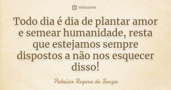 Todo dia é dia de plantar amor e semear humanidade, resta que estejamos sempre dispostos a não nos esquecer disso!... Frase de Patrícia Regina de Souza.