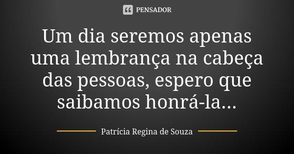 Um dia seremos apenas uma lembrança na cabeça das pessoas, espero que saibamos honrá-la...... Frase de Patrícia Regina de Souza.