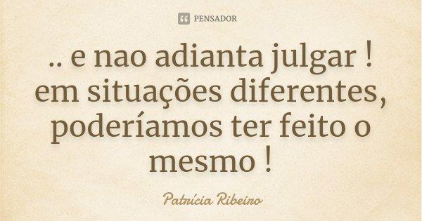 .. e nao adianta julgar ! em situações diferentes, poderíamos ter feito o mesmo !... Frase de Patrícia Ribeiro.