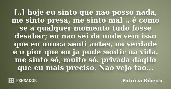 [..] hoje eu sinto que nao posso nada, me sinto presa, me sinto mal .. é como se a qualquer momento tudo fosse desabar; eu nao sei da onde vem isso que eu nunca... Frase de Patrícia Ribeiro.