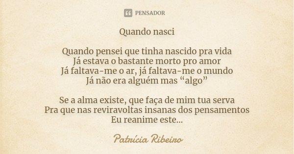 """Quando nasci Quando pensei que tinha nascido pra vida Já estava o bastante morto pro amor Já faltava-me o ar, já faltava-me o mundo Já não era alguém mas """"algo""""... Frase de Patrícia Ribeiro."""