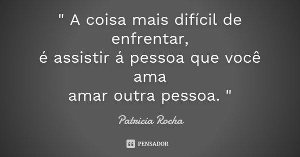 """"""" A coisa mais difícil de enfrentar, é assistir á pessoa que você ama amar outra pessoa. """"... Frase de Patricia Rocha."""