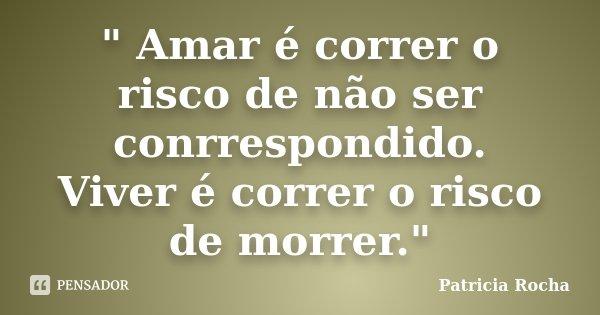 """"""" Amar é correr o risco de não ser conrrespondido. Viver é correr o risco de morrer.""""... Frase de Patricia Rocha."""