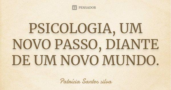 PSICOLOGIA, UM NOVO PASSO, DIANTE DE UM NOVO MUNDO.... Frase de Patrícia Santos silva.