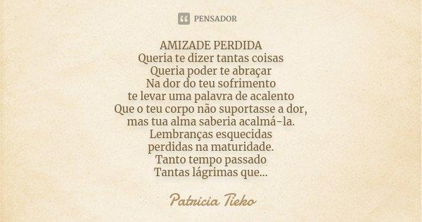 AMIZADE PERDIDA Queria te dizer tantas coisas Queria poder te abraçar Na dor do teu sofrimento te levar uma palavra de acalento Que o teu corpo não suportasse a... Frase de Patricia Tieko.