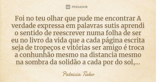 Foi no teu olhar que pude me encontrar A verdade expressa em palavras sutis aprendi o sentido de reescrever numa folha de ser eu no livro da vida que a cada pág... Frase de Patricia Tieko.
