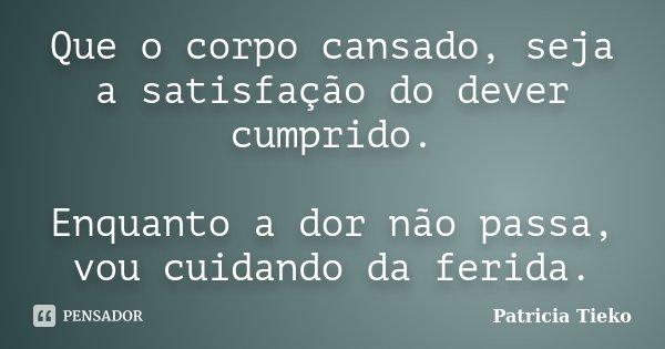 QUE O CORPO CANSADO, SEJA A SATISFAÇÃO DO DEVER CUMPRIDO. ENQUANTO A DOR NÃO PASSA, VOU CUIDANDO DA FERIDA.... Frase de Patricia tieko.