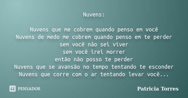 Nuvens: Nuvens que me cobrem quando penso em você Nuvens de medo me cobrem quando penso em te perder sem você não sei viver sem você irei morrer então não posso... Frase de Patricia torres.