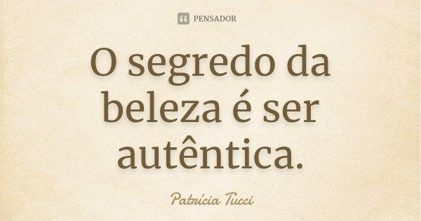 O segredo da beleza é ser autêntica.... Frase de Patrícia Tucci.