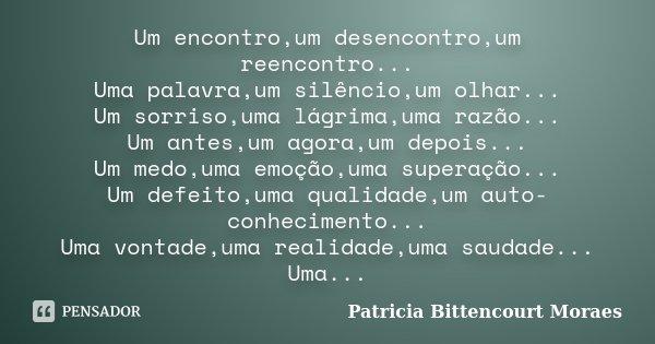 Um encontro,um desencontro,um reencontro... Uma palavra,um silêncio,um olhar... Um sorriso,uma lágrima,uma razão... Um antes,um agora,um depois... Um medo,uma e... Frase de Patricia Bittencourt Moraes.