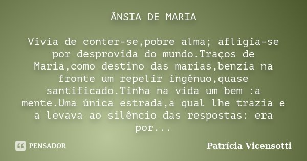 ÂNSIA DE MARIA Vivia de conter-se,pobre alma; afligia-se por desprovida do mundo.Traços de Maria,como destino das marias,benzia na fronte um repelir ingênuo,qua... Frase de Patrícia Vicensotti.