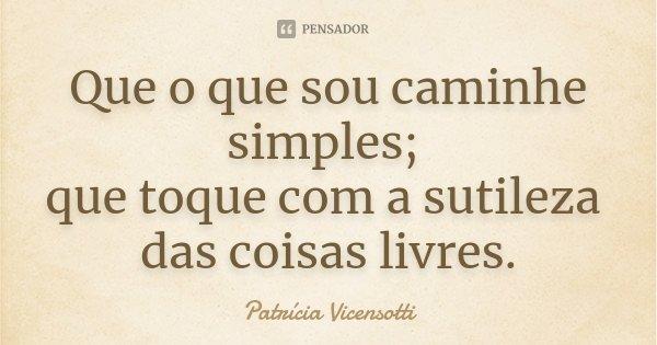 Que o que sou caminhe simples; que toque com a sutileza das coisas livres.... Frase de Patrícia Vicensotti.