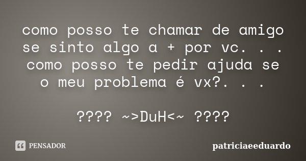 como posso te chamar de amigo se sinto algo a + por vc. . . como posso te pedir ajuda se o meu problema é vx?. . . ???? ~>DuH<~ ????... Frase de patriciaeeduardo.