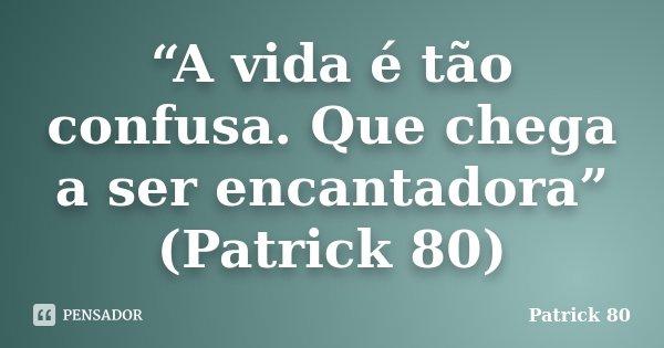 """""""A vida é tão confusa. Que chega a ser encantadora"""" (Patrick 80)... Frase de Patrick 80."""