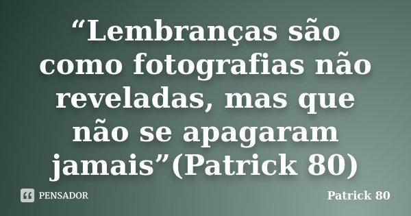 """""""Lembranças são como fotografias não reveladas, mas que não se apagaram jamais""""(Patrick 80)... Frase de Patrick 80."""