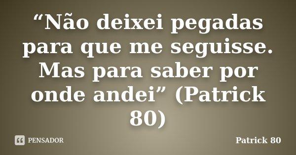 """""""Não deixei pegadas para que me seguisse. Mas para saber por onde andei"""" (Patrick 80)... Frase de Patrick 80."""