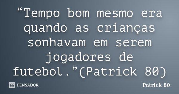 """""""Tempo bom mesmo era quando as crianças sonhavam em serem jogadores de futebol.""""(Patrick 80)... Frase de Patrick 80."""