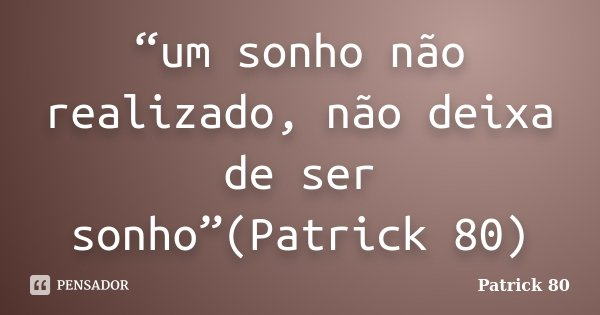 """""""um sonho não realizado, não deixa de ser sonho""""(Patrick 80)... Frase de Patrick 80."""