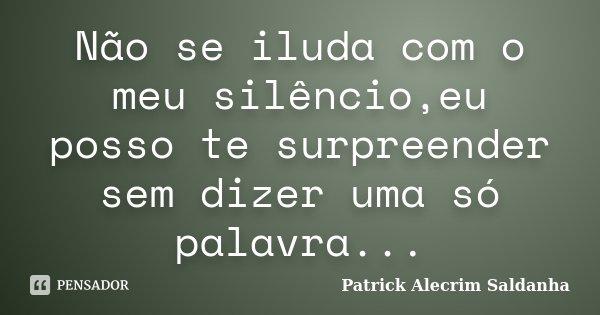 Não Se Iluda Com O Meu Silêncioeu Patrick Alecrim Saldanha