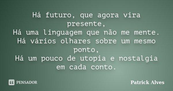 Há futuro, que agora vira presente, Há uma linguagem que não me mente. Há vários olhares sobre um mesmo ponto, Há um pouco de utopia e nostalgia em cada conto.... Frase de Patrick Alves.