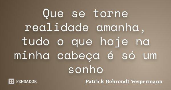 Que se torne realidade amanha, tudo o que hoje na minha cabeça é só um sonho... Frase de Patrick Behrendt Vespermann.