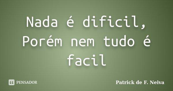 Nada é dificil, Porém nem tudo é facil... Frase de Patrick de F. Neiva.