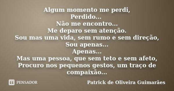 Algum momento me perdi, Perdido... Não me encontro... Me deparo sem atenção. Sou mas uma vida, sem rumo e sem direção, Sou apenas... Apenas... Mas uma pessoa, q... Frase de Patrick de Oliveira Guimarães.