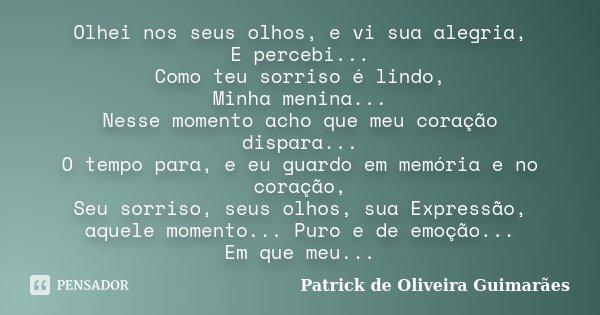 Olhei nos seus olhos, e vi sua alegria, E percebi... Como teu sorriso é lindo, Minha menina... Nesse momento acho que meu coração dispara... O tempo para, e eu ... Frase de Patrick de Oliveira Guimarães.