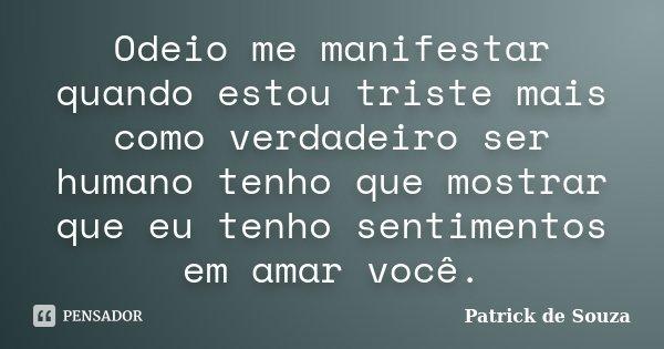Odeio me manifestar quando estou triste mais como verdadeiro ser humano tenho que mostrar que eu tenho sentimentos em amar você.... Frase de Patrick de Souza.