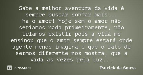 Sabe a melhor aventura da vida é sempre buscar sonhar mais... há o amor! hoje sem o amor não seriamos nada primeiramente, não iriamos existir pois a vida me ens... Frase de Patrick de Souza.