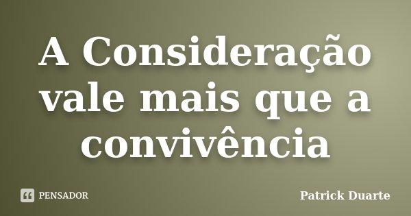 A Consideração vale mais que a convivência... Frase de Patrick Duarte.