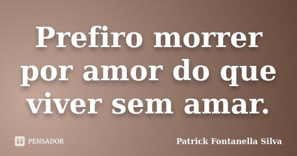 Prefiro morrer por amor do que viver sem amar.... Frase de Patrick Fontanella Silva.
