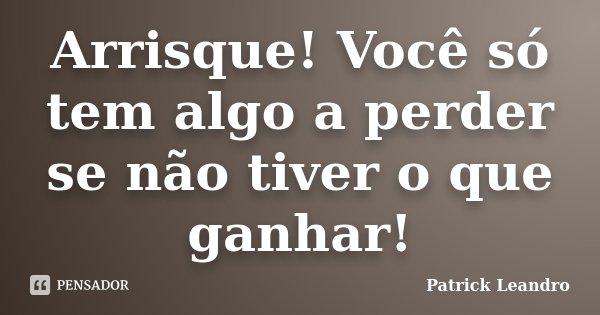 Arrisque! Você só tem algo a perder se não tiver o que ganhar!... Frase de Patrick Leandro.