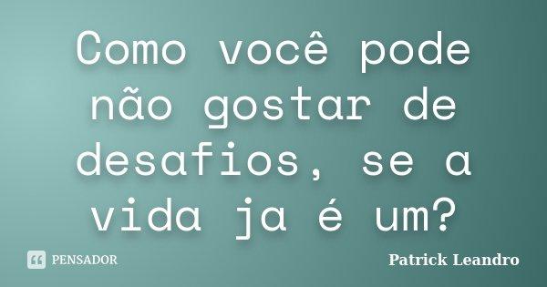 Como você pode não gostar de desafios, se a vida ja é um?... Frase de Patrick Leandro.