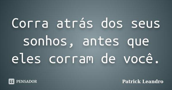 Corra atrás dos seus sonhos, antes que eles corram de você.... Frase de Patrick Leandro.