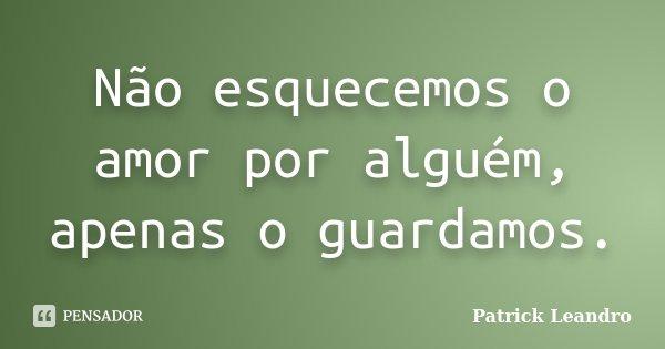Não esquecemos o amor por alguém, apenas o guardamos.... Frase de Patrick Leandro.