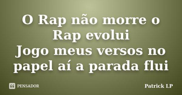 O Rap não morre o Rap evolui Jogo meus versos no papel aí a parada flui... Frase de Patrick LP.