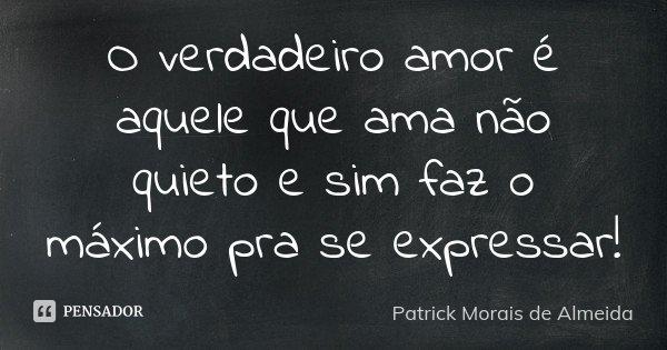 O verdadeiro amor é aquele que ama não quieto e sim faz o máximo pra se expressar!... Frase de Patrick Morais de Almeida.