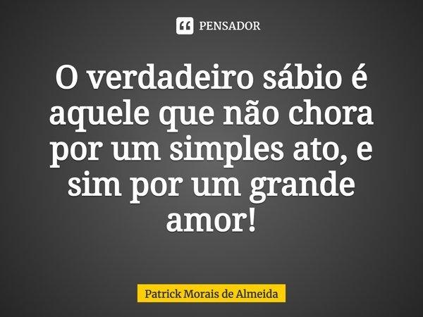 O verdadeiro sábio é aquele que não chora por um simples ato e sim por um grande amor!... Frase de Patrick Morais de Almeida.