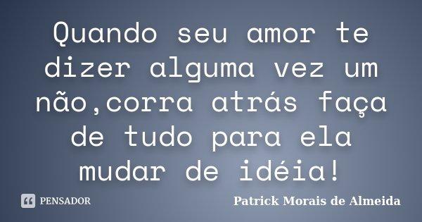 Quando seu amor te dizer alguma vez um não,corra atrás faça de tudo para ela mudar de idéia!... Frase de Patrick Morais de Almeida.