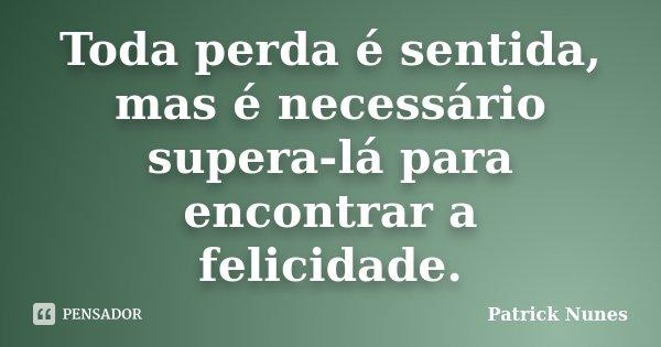 Toda perda é sentida, mas é necessário supera-lá para encontrar a felicidade.... Frase de Patrick Nunes.
