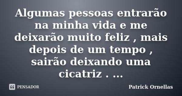 Algumas pessoas entrarão na minha vida e me deixarão muito feliz , mais depois de um tempo , sairão deixando uma cicatriz . ...... Frase de Patrick Ornellas.