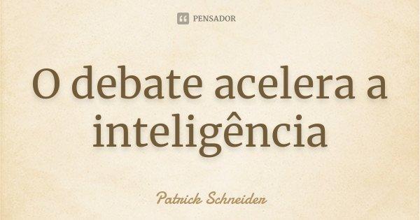 O debate acelera a inteligência... Frase de Patrick Schneider.