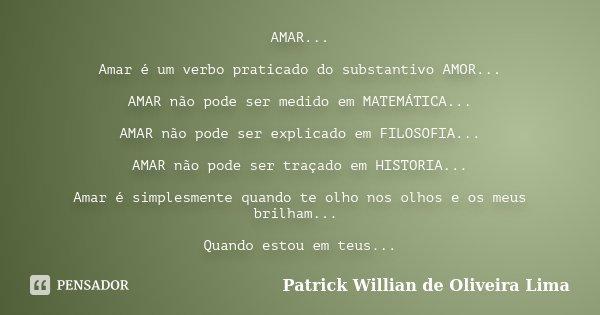 AMAR... Amar é um verbo praticado do substantivo AMOR... AMAR não pode ser medido em MATEMÁTICA... AMAR não pode ser explicado em FILOSOFIA... AMAR não pode ser... Frase de Patrick Willian de Oliveira Lima.