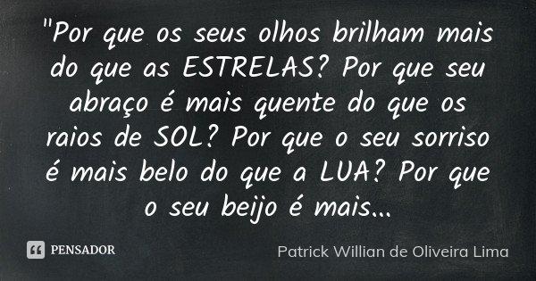 """""""Por que os seus olhos brilham mais do que as ESTRELAS? Por que seu abraço é mais quente do que os raios de SOL? Por que o seu sorriso é mais belo do que a... Frase de Patrick Willian de Oliveira Lima."""