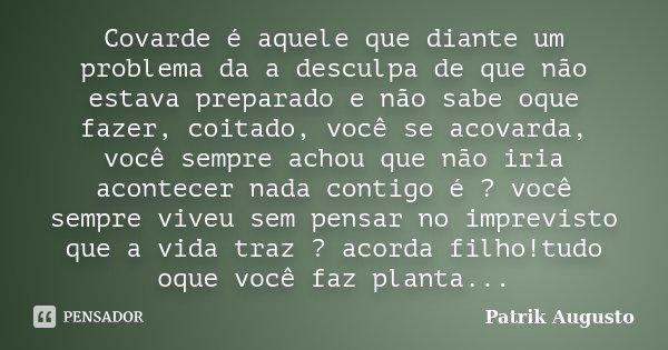 Covarde é aquele que diante um problema da a desculpa de que não estava preparado e não sabe oque fazer, coitado, você se acovarda, você sempre achou que não ir... Frase de Patrik Augusto.