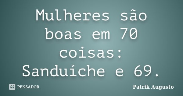 Mulheres são boas em 70 coisas: Sanduíche e 69.... Frase de Patrik Augusto.